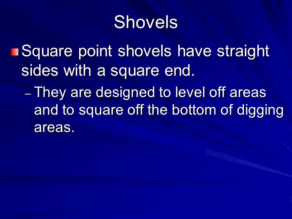 Shovels Square point shovels have straight sides with a square end.