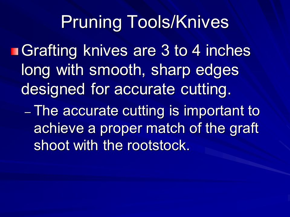 Pruning Tools/Knives Grafting knives are 3 to 4 inches long with smooth, sharp edges designed for accurate cutting.