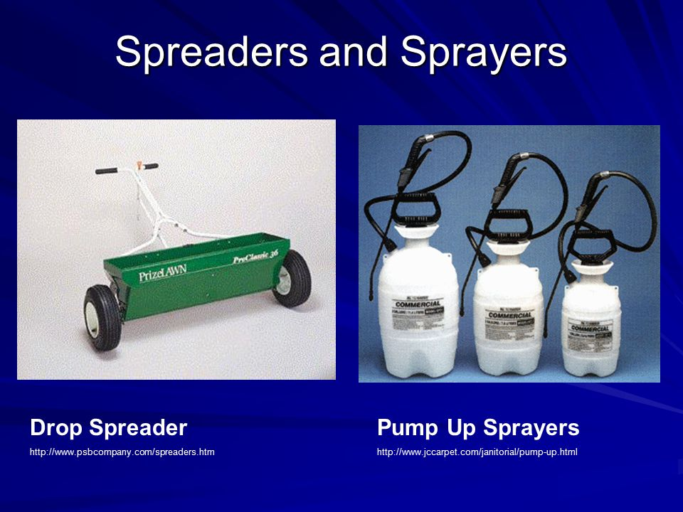 Spreaders and Sprayers Drop Spreader http://www.psbcompany.com/spreaders.htm Pump Up Sprayers http://www.jccarpet.com/janitorial/pump-up.html