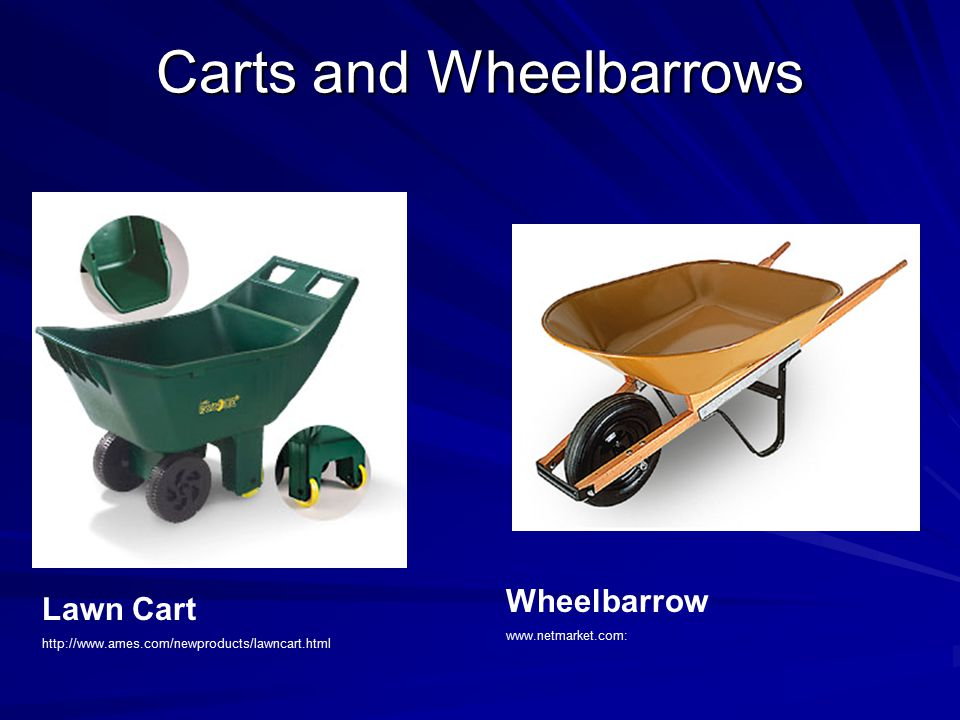 Carts and Wheelbarrows Lawn Cart http://www.ames.com/newproducts/lawncart.html Wheelbarrow www.netmarket.com: