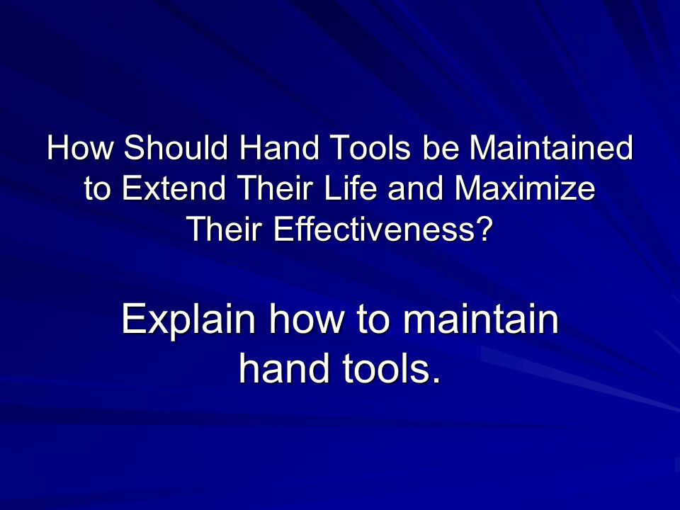 How Should Hand Tools be Maintained to Extend Their Life and Maximize Their Effectiveness.