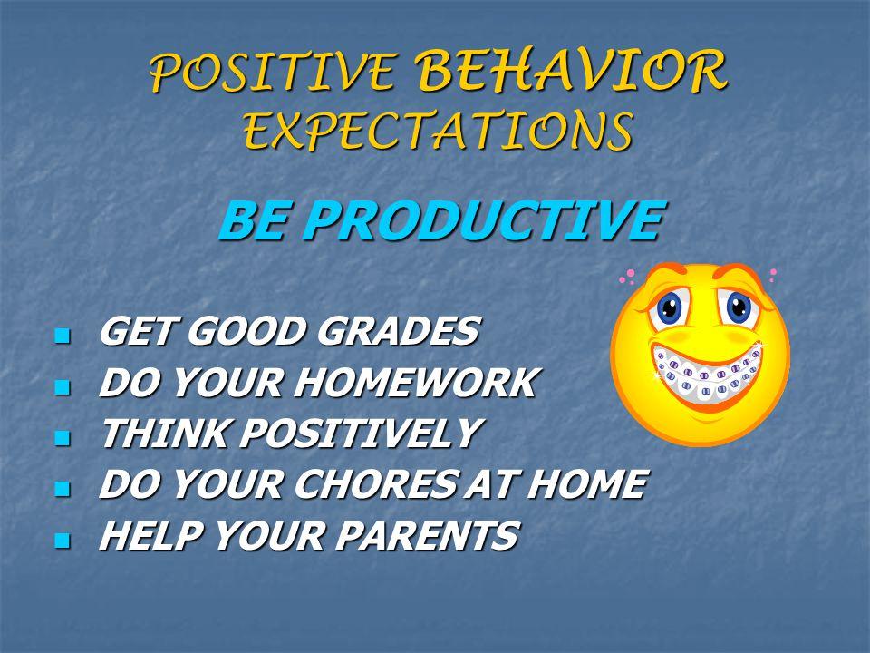POSITIVE BEHAVIOR EXPECTATIONS BE PRODUCTIVE GET GOOD GRADES GET GOOD GRADES DO YOUR HOMEWORK DO YOUR HOMEWORK THINK POSITIVELY THINK POSITIVELY DO YO