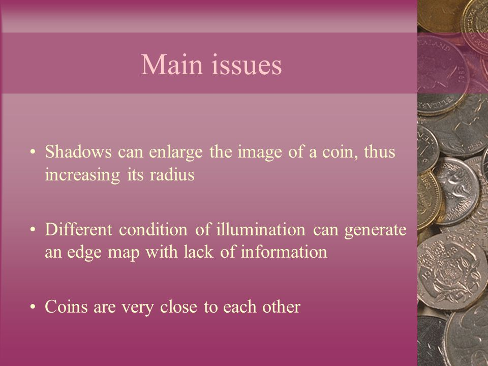 Main issues Shadows can enlarge the image of a coin, thus increasing its radius Different condition of illumination can generate an edge map with lack of information Coins are very close to each other