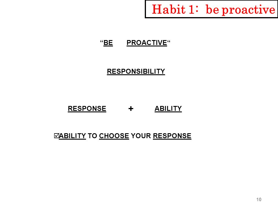 BE PROACTIVE RESPONSIBILITY RESPONSEABILITY + þ ABILITY TO CHOOSE YOUR RESPONSE Habit 1: be proactive 10