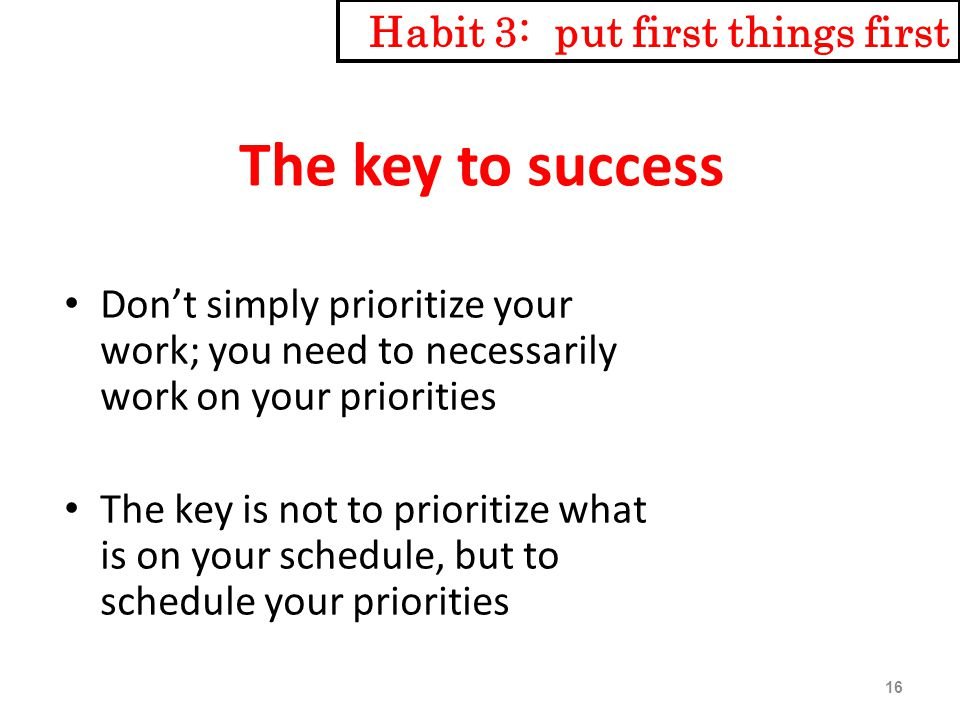 The key to success Don't simply prioritize your work; you need to necessarily work on your priorities The key is not to prioritize what is on your schedule, but to schedule your priorities Habit 3: put first things first 16