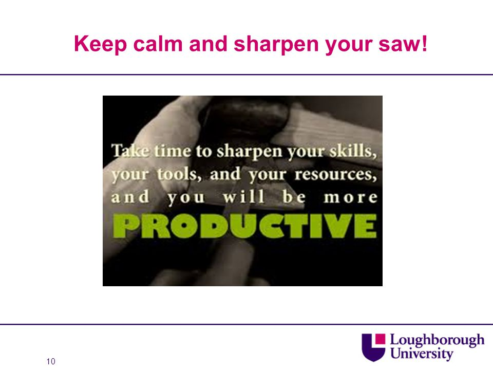Keep calm and sharpen your saw! 10