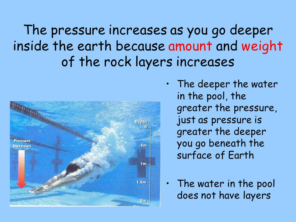 Pressure: - the force pushing on a surface or area - increases when traveling from the surface towardthe core of the Earth.