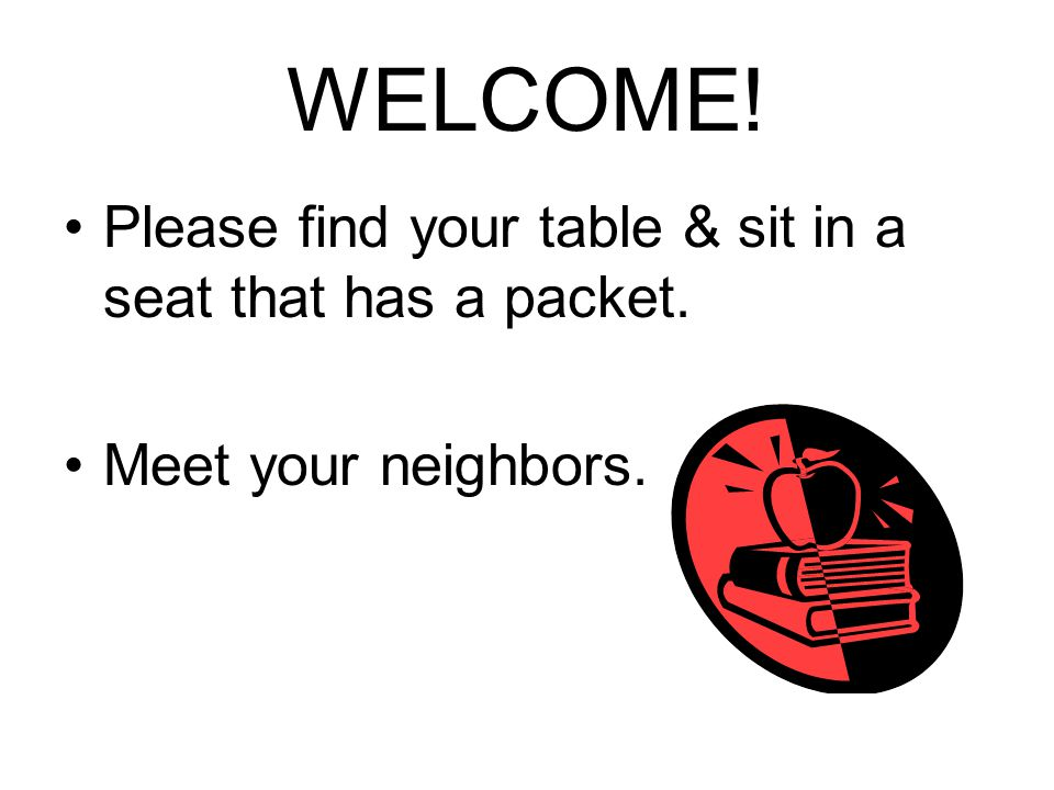 WELCOME! Please find your table & sit in a seat that has a packet. Meet your neighbors.