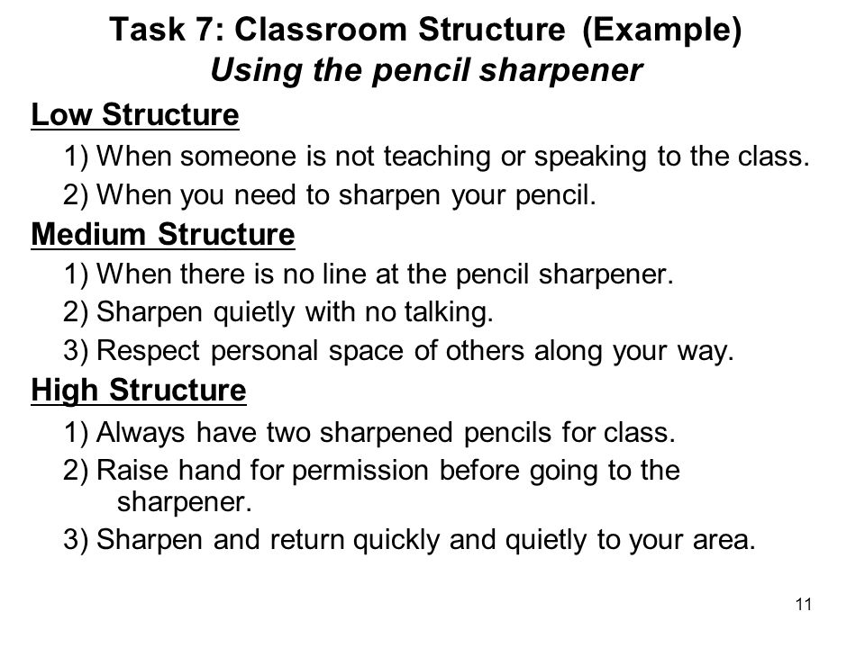 11 Task 7: Classroom Structure (Example) Using the pencil sharpener Low Structure 1) When someone is not teaching or speaking to the class.