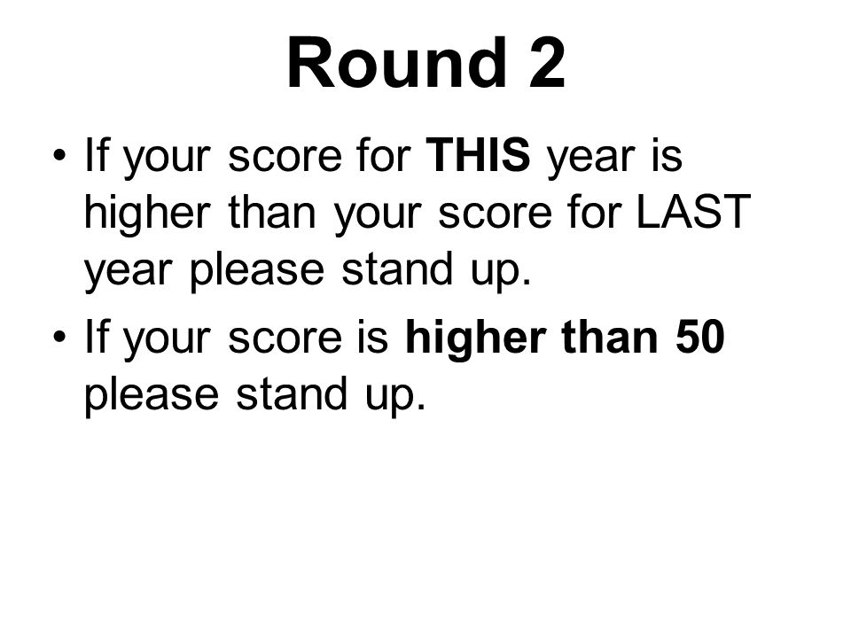 Round 2 If your score for THIS year is higher than your score for LAST year please stand up.