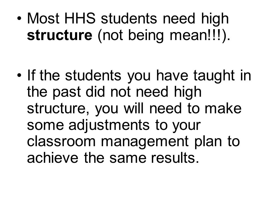Most HHS students need high structure (not being mean!!!).