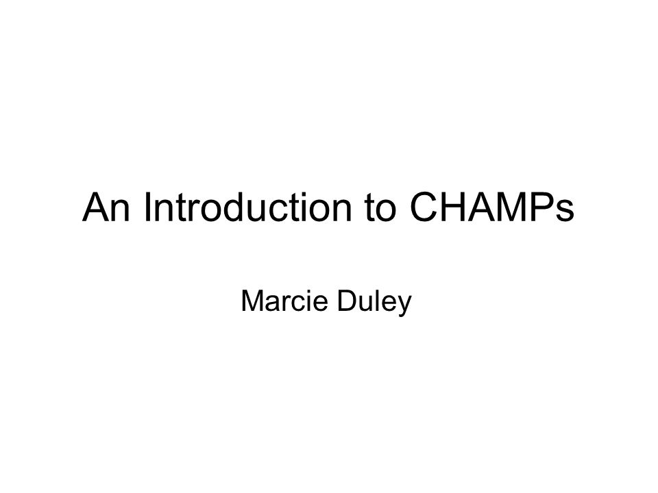 An Introduction to CHAMPs Marcie Duley