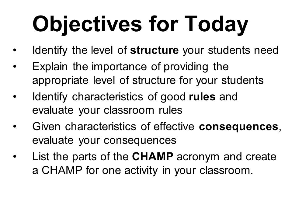 Objectives for Today Identify the level of structure your students need Explain the importance of providing the appropriate level of structure for your students Identify characteristics of good rules and evaluate your classroom rules Given characteristics of effective consequences, evaluate your consequences List the parts of the CHAMP acronym and create a CHAMP for one activity in your classroom.