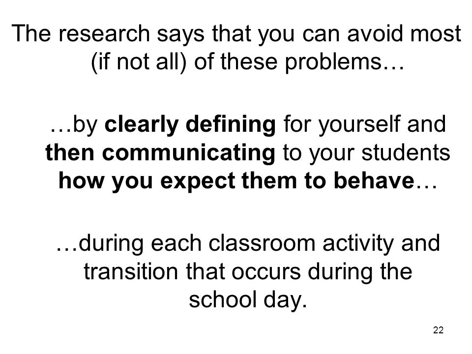 22 The research says that you can avoid most (if not all) of these problems… …by clearly defining for yourself and then communicating to your students how you expect them to behave… …during each classroom activity and transition that occurs during the school day.