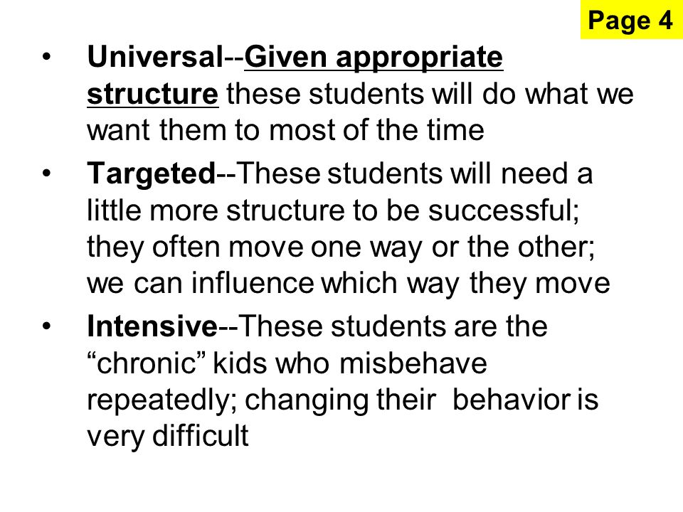 Universal--Given appropriate structure these students will do what we want them to most of the time Targeted--These students will need a little more structure to be successful; they often move one way or the other; we can influence which way they move Intensive--These students are the chronic kids who misbehave repeatedly; changing their behavior is very difficult Page 4