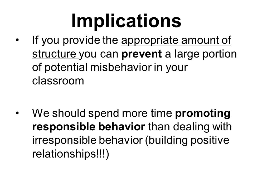Implications If you provide the appropriate amount of structure you can prevent a large portion of potential misbehavior in your classroom We should spend more time promoting responsible behavior than dealing with irresponsible behavior (building positive relationships!!!)