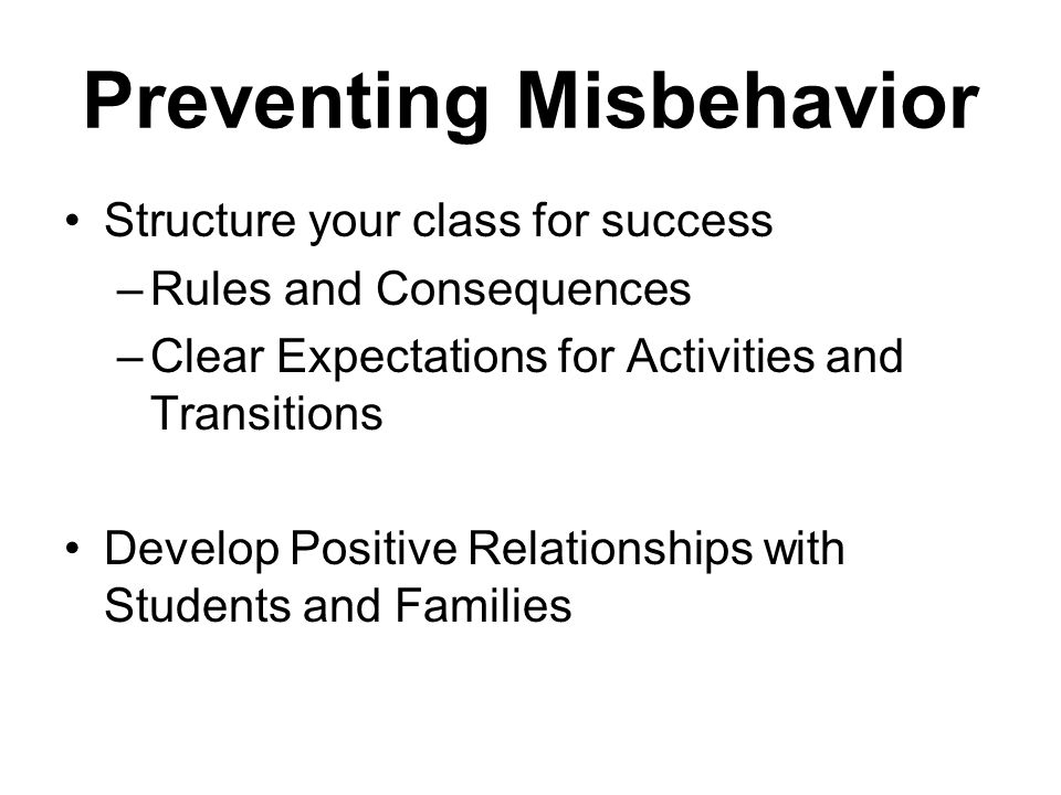 Preventing Misbehavior Structure your class for success –Rules and Consequences –Clear Expectations for Activities and Transitions Develop Positive Relationships with Students and Families