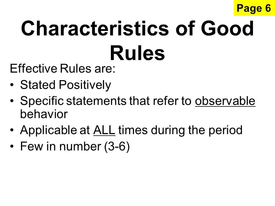 Characteristics of Good Rules Effective Rules are: Stated Positively Specific statements that refer to observable behavior Applicable at ALL times during the period Few in number (3-6) Page 6