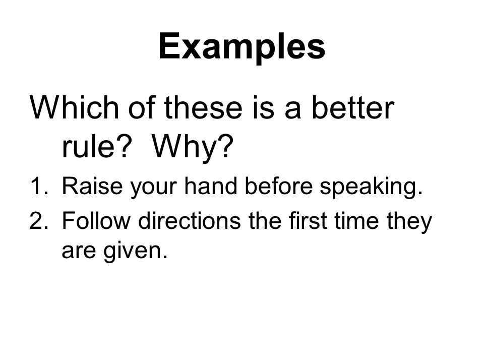 Examples Which of these is a better rule. Why. 1.Raise your hand before speaking.