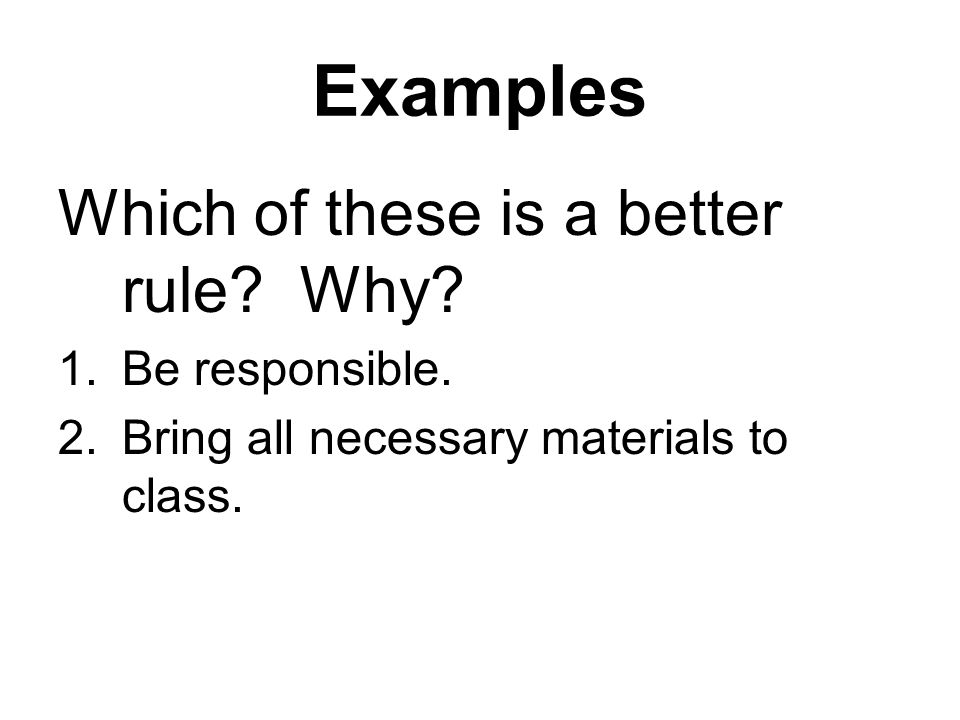 Examples Which of these is a better rule. Why. 1.Be responsible.