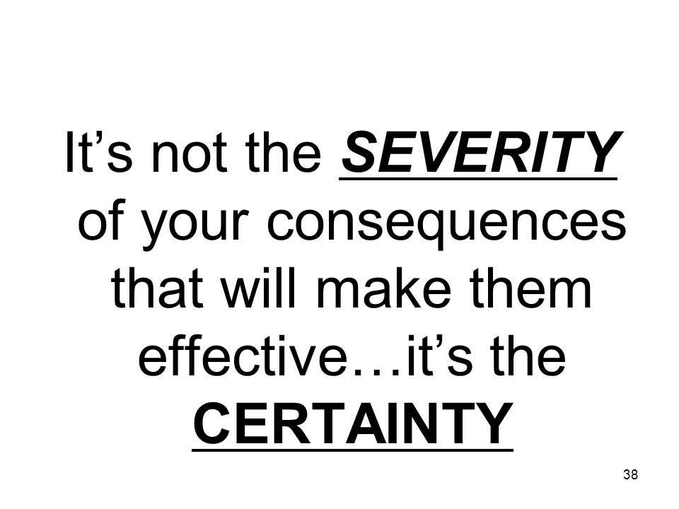 38 It's not the SEVERITY of your consequences that will make them effective…it's the CERTAINTY