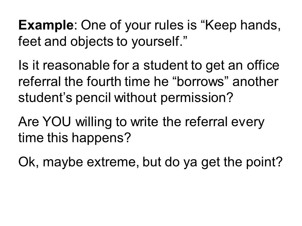 Example: One of your rules is Keep hands, feet and objects to yourself. Is it reasonable for a student to get an office referral the fourth time he borrows another student's pencil without permission.