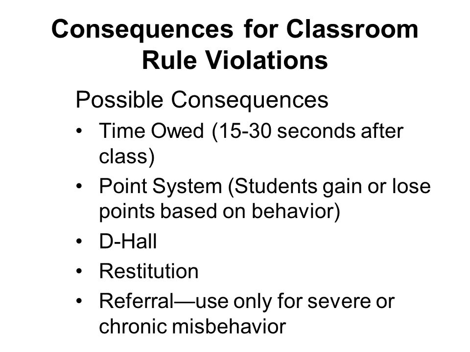 Possible Consequences Time Owed (15-30 seconds after class) Point System (Students gain or lose points based on behavior) D-Hall Restitution Referral—use only for severe or chronic misbehavior Consequences for Classroom Rule Violations