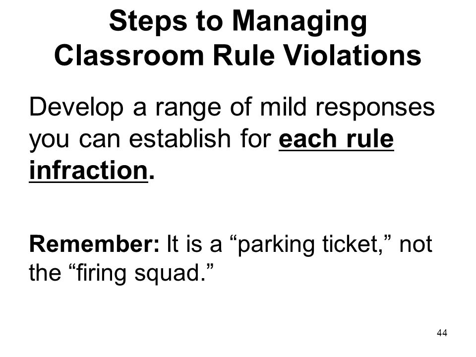 44 Steps to Managing Classroom Rule Violations Develop a range of mild responses you can establish for each rule infraction.