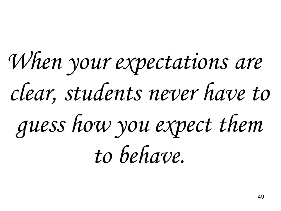 49 When your expectations are clear, students never have to guess how you expect them to behave.
