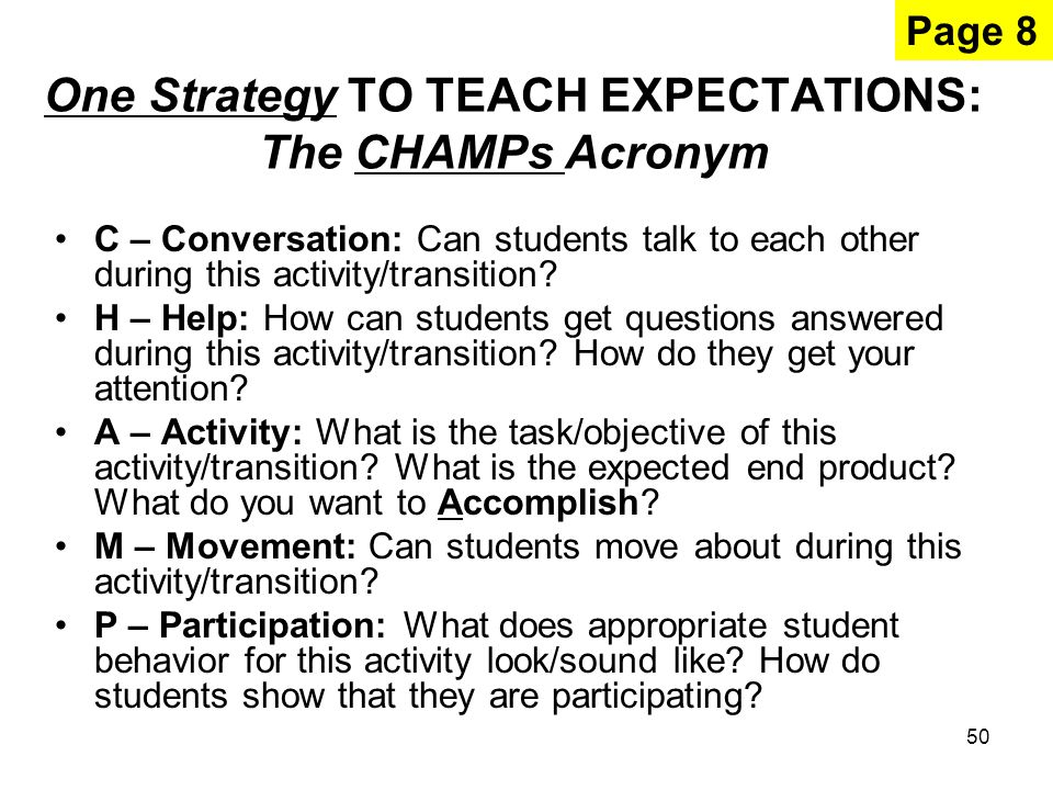 50 One Strategy TO TEACH EXPECTATIONS: The CHAMPs Acronym C – Conversation: Can students talk to each other during this activity/transition.