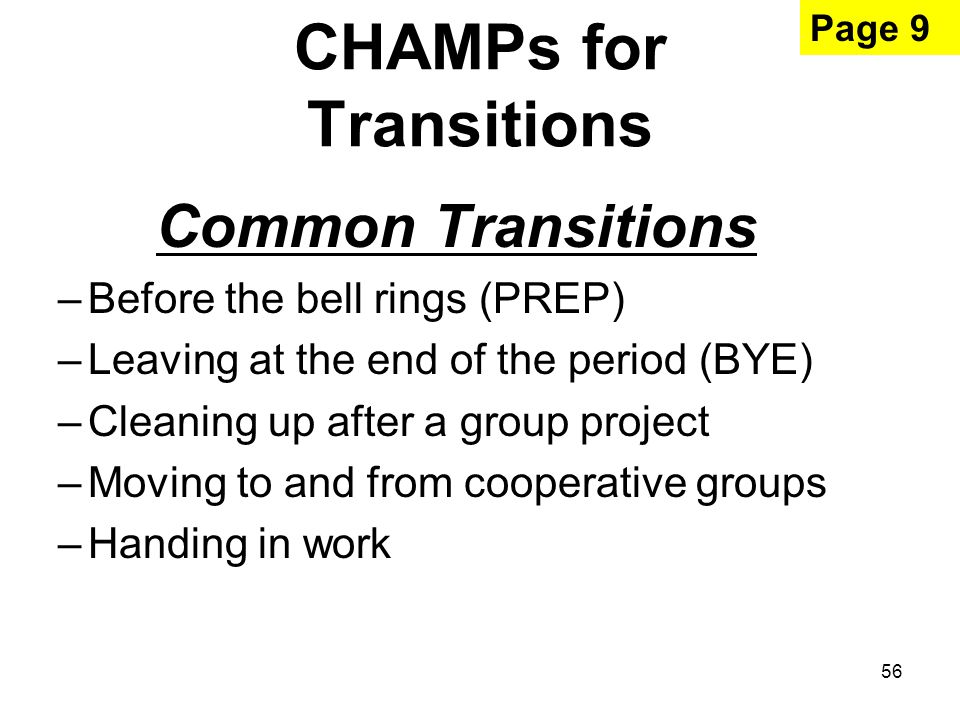 56 CHAMPs for Transitions Common Transitions –Before the bell rings (PREP) –Leaving at the end of the period (BYE) –Cleaning up after a group project –Moving to and from cooperative groups –Handing in work Page 9