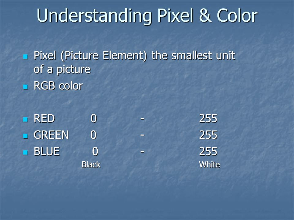 Understanding Pixel & Color Pixel (Picture Element) the smallest unit of a picture Pixel (Picture Element) the smallest unit of a picture RGB color RG