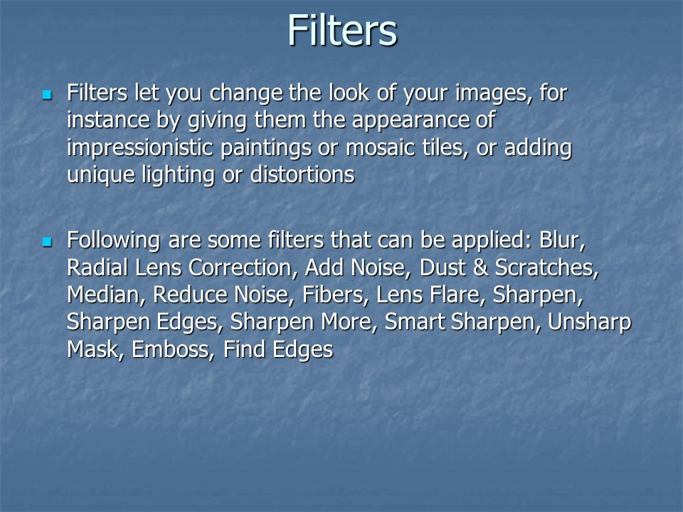 Filters Filters let you change the look of your images, for instance by giving them the appearance of impressionistic paintings or mosaic tiles, or ad
