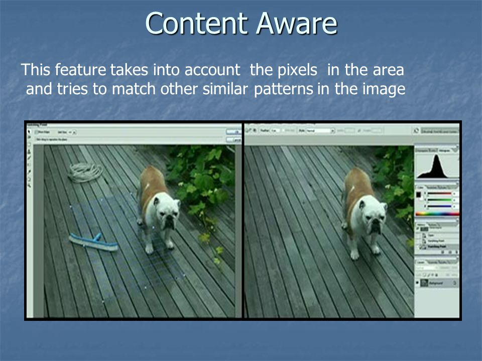Content Aware This feature takes into account the pixels in the area and tries to match other similar patterns in the image