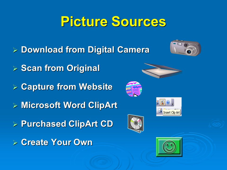 Picture Sources  Download from Digital Camera  Scan from Original  Capture from Website  Microsoft Word ClipArt  Purchased ClipArt CD  Create Your Own
