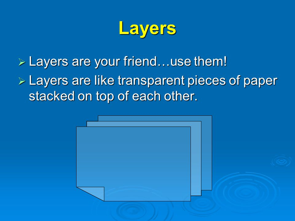 Layers  Layers are your friend…use them.