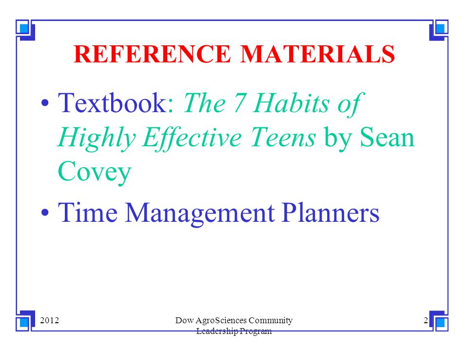 2012Dow AgroSciences Community Leadership Program 2 REFERENCE MATERIALS Textbook: The 7 Habits of Highly Effective Teens by Sean Covey Time Management Planners