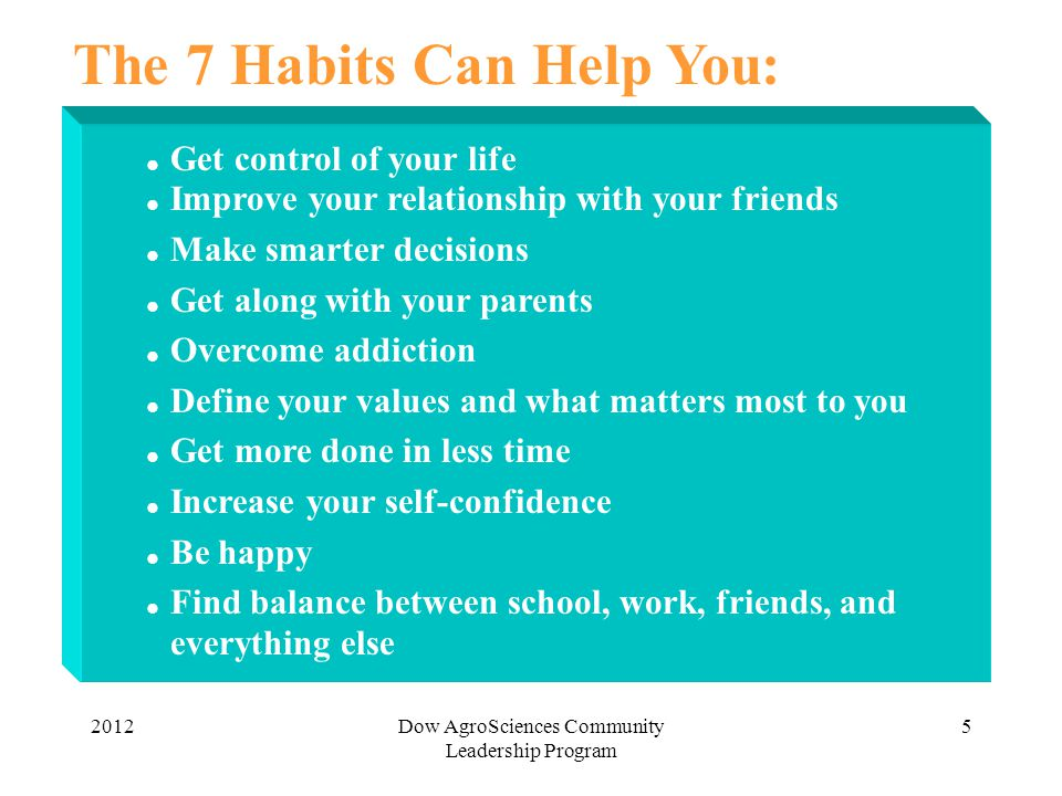 2012Dow AgroSciences Community Leadership Program 5 The 7 Habits Can Help You:  Get control of your life  Improve your relationship with your friend