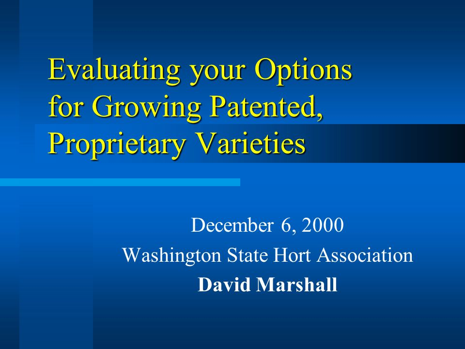 Evaluating your Options for Growing Patented, Proprietary Varieties December 6, 2000 Washington State Hort Association David Marshall