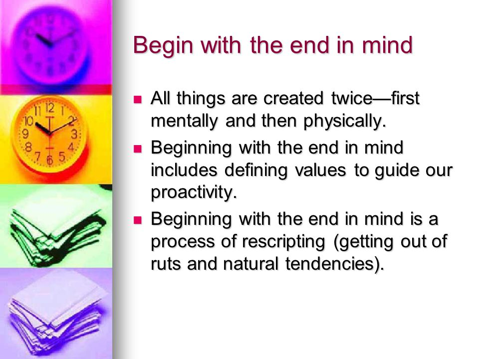Begin with the end in mind— Key ideas A personal mission statement sets an overall purpose for our life.