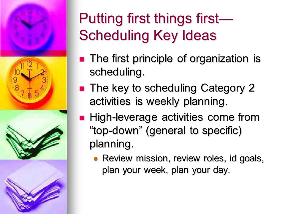 Putting first things first— Scheduling Key Ideas A good organization (or a good classroom) has six characteristics: A good organization (or a good classroom) has six characteristics: Coherence (integrates mission, roles, goals, and weekly/daily planning Coherence (integrates mission, roles, goals, and weekly/daily planning Balance (physical, spiritual, mental, social/emotional) in all of your roles Balance (physical, spiritual, mental, social/emotional) in all of your roles Category 2 (not urgent, but important) focus Category 2 (not urgent, but important) focus People (delegation, communication, agreements) People (delegation, communication, agreements) Flexibility (the plan is the servant, not the master) Flexibility (the plan is the servant, not the master) Portability (the plan is easy to carry around) Portability (the plan is easy to carry around)