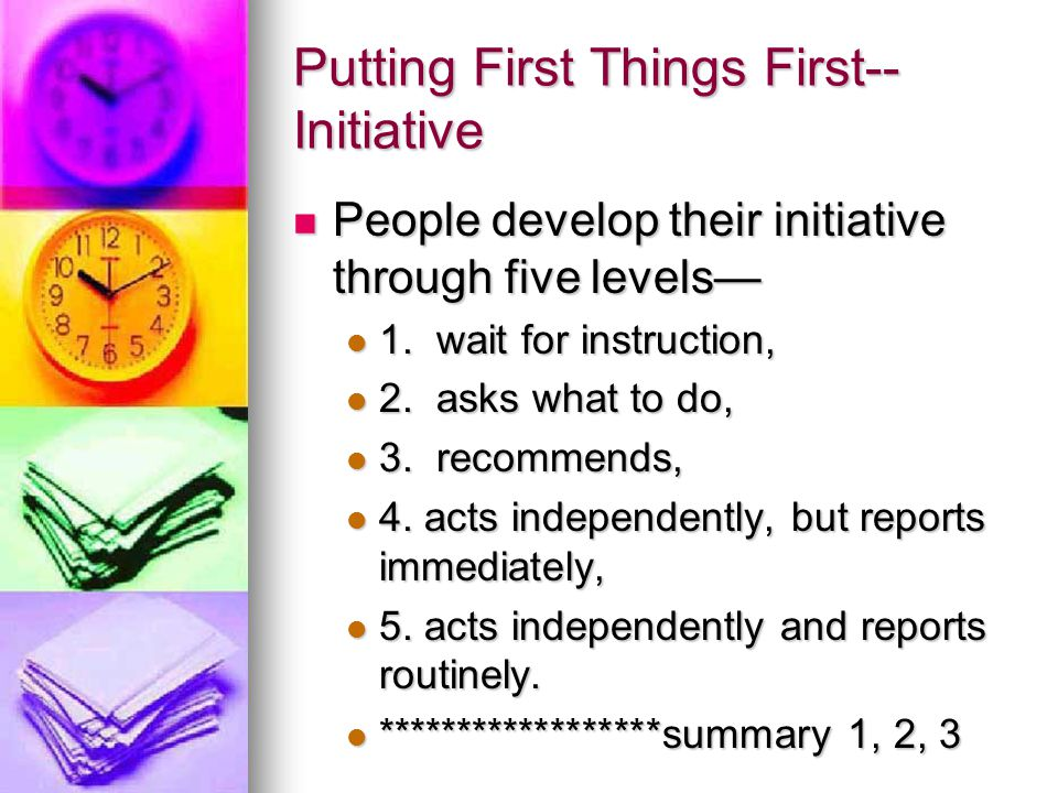 Habits 1, 2, and 3… Habits 1, 2, and 3 express our uniquely human potential—be proactive, begin with the end in mind, put first things first.