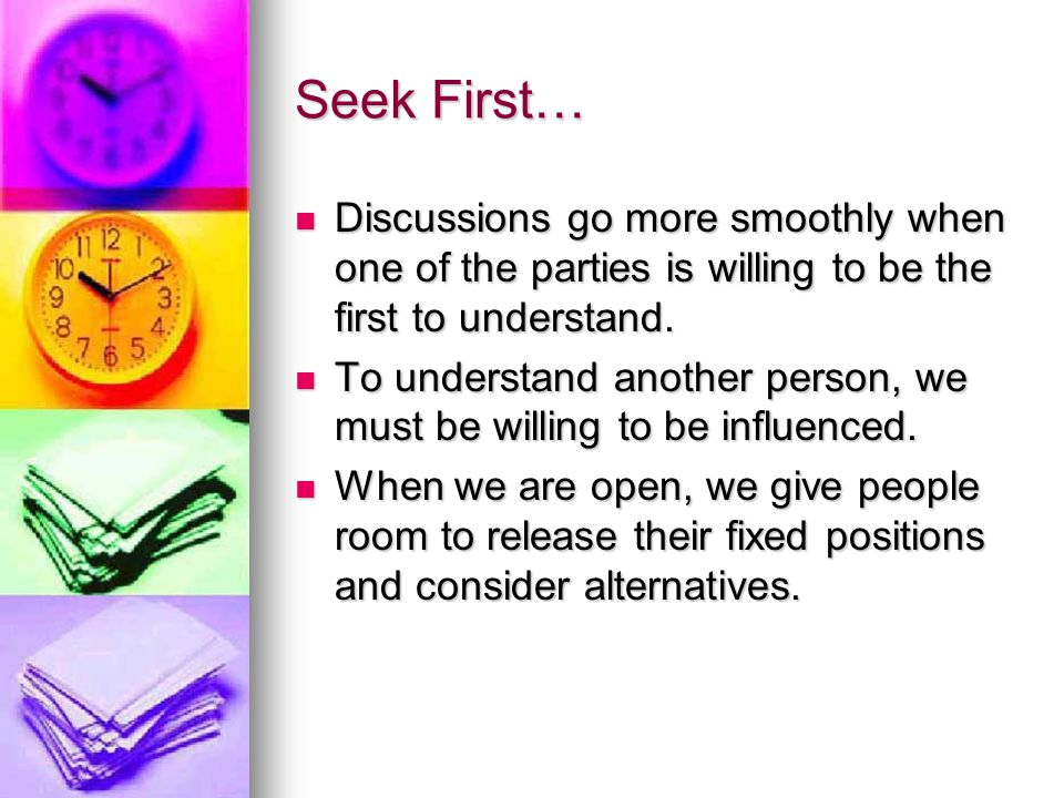 Seek First continued… Seeking first to understand lets us act from a position of knowledge.