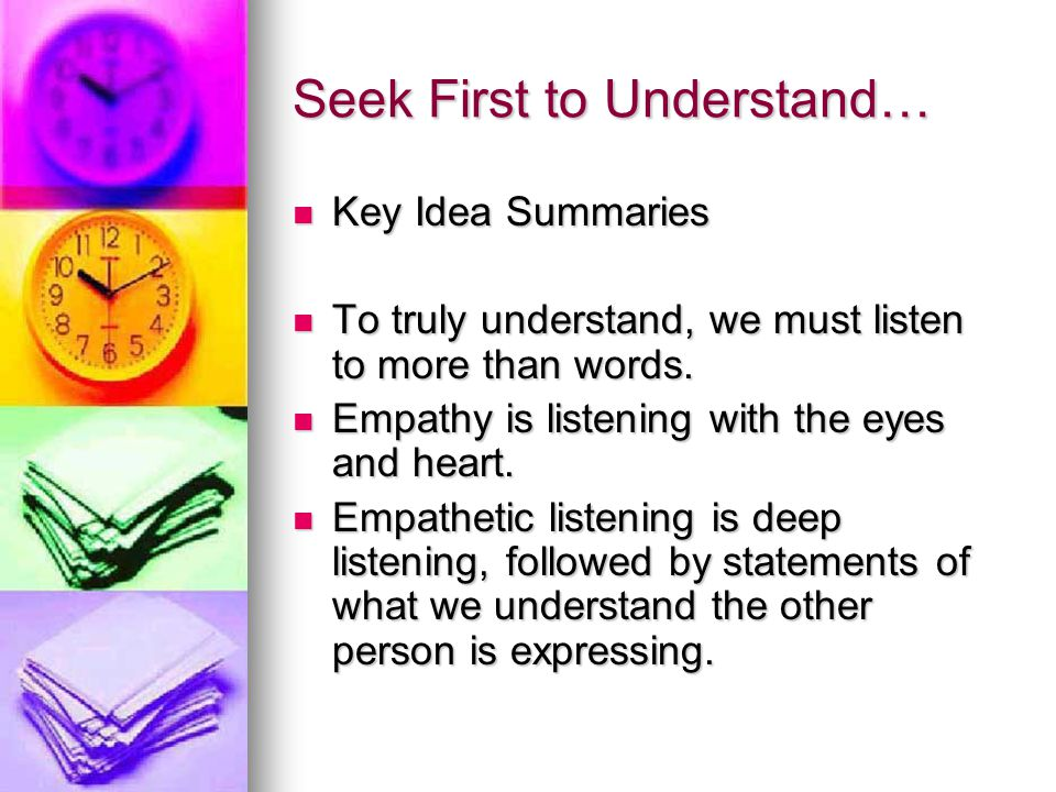 Seek First to Understand… Key ideas continued… Key ideas continued… Empathetic responses can guide both people to understanding.