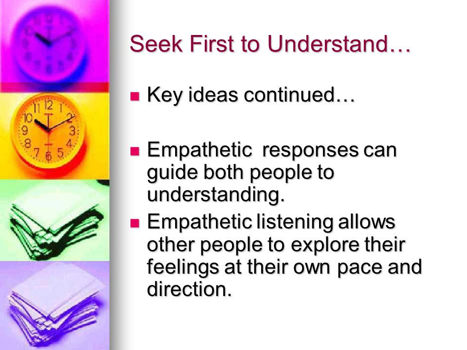 Seek First to Understand… Key ideas in Empathetic Listening… Developing the skill of empathetic listening progresses through 5 stages: 1.