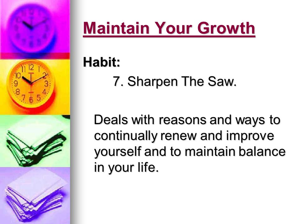 Habit 7: Sharpen The Saw Concept: Concept: Using the need for self maintenance to be the catalyst for continued self improvement and growth.