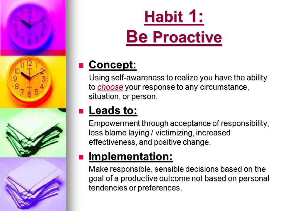 Being Proactive—Key ideas Proactivity is the power to choose your own response.
