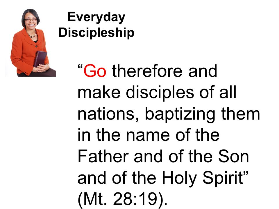 Everyday Discipleship Go therefore and make disciples of all nations, baptizing them in the name of the Father and of the Son and of the Holy Spirit (Mt.