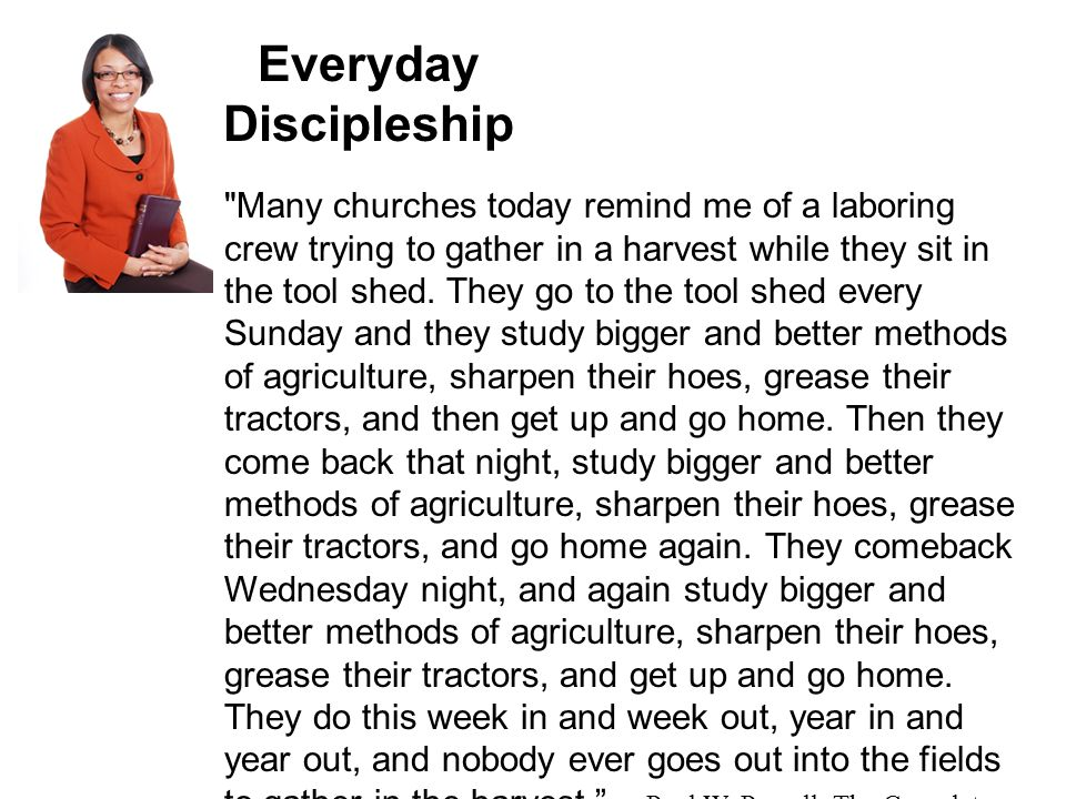 Everyday Discipleship Many churches today remind me of a laboring crew trying to gather in a harvest while they sit in the tool shed.