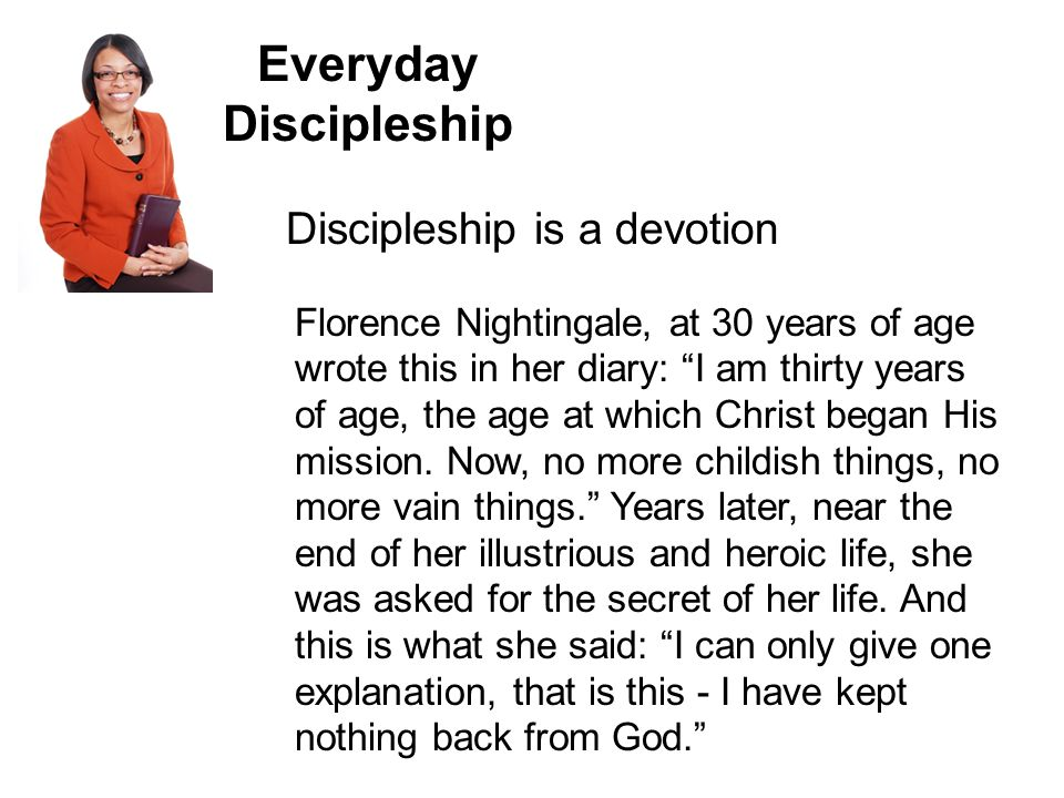 Everyday Discipleship Discipleship is a devotion Florence Nightingale, at 30 years of age wrote this in her diary: I am thirty years of age, the age at which Christ began His mission.